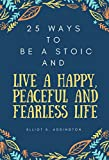 25 Ways to Be a Stoic and Live a Happy, Peaceful and Fearless Life:  A Quick, Easy & Effective Guide on How to Use Ancient Philosophy in your Modern Daily ... to Win At Life Book 20) (English Edition)