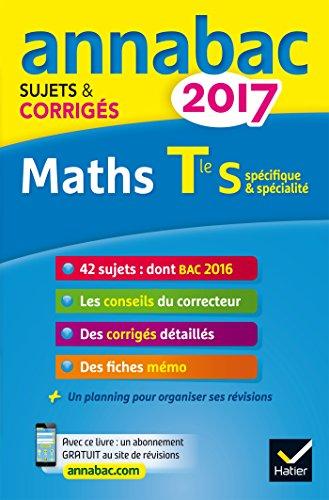 Annales Annabac 2017 Maths Tle S spcifique & spcialit: sujets et corrigs du bac Terminale S