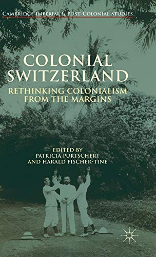 Colonial Switzerland: Rethinking Colonialism from the Margins (Cambridge Imperial and Post-Colonial Studies Series) -