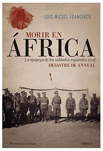 Morir en África: La epopeya de los soldados españoles en el desastre de Annual por Luis Miguel Francisco