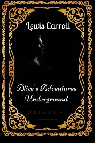Alice's Adventures Underground: By Lewis Carroll : Illustrated di Lewis Carroll