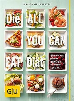 Die All-you-can-eat-Diät: Immer satt, immer glücklich, für immer schlank (GU Einzeltitel Gesunde Ernährung) von [Grillparzer, Marion]