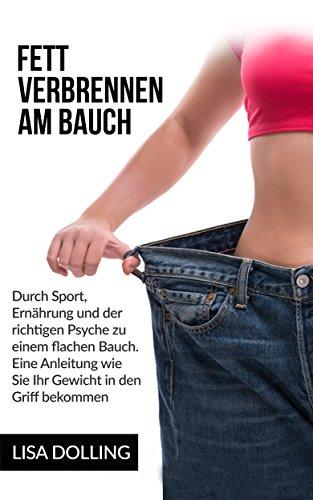 Fett verbrennen am Bauch: Durch Sport, Ernährung und der richtigen Psyche zu einem flachen Bauch. Eine Anleitung wie Sie Ihr Gewicht in den Griff bekommen. ... verbrennen am Bauch, Abnehmen, Abspecken)