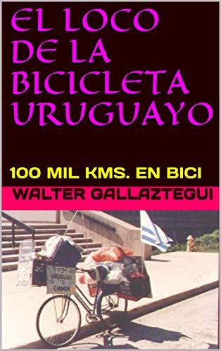 EL LOCO DE LA BICICLETA URUGUAYO: 100 MIL KMS. EN BICI por WALTER  GALLAZTEGUI