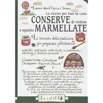 Le Ricette Per Fare In Casa Conserve Di Verdure E Squisite Marmellate