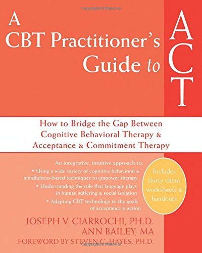 A CBT-Practitioner's Guide To Act: How to Bridge the Gap Between Cognitive Behavioral Therapy and Acceptance and Commitment Therapy