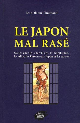 Le Japon mal rasé : Voyage chez les anarchistes, les burakumin, les Coréens-du-Japon, les Uilta, et les autres par Jean-Manuel Traimond