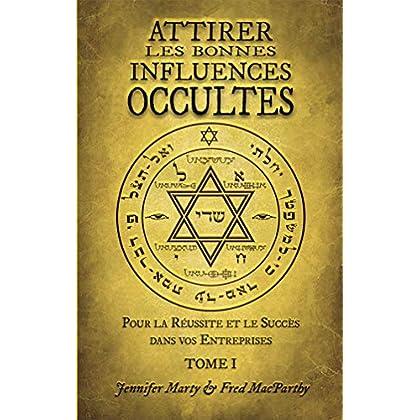 Attirer les Bonnes Influences Occultes, Tome I. Pour la Réussite et le Succès dans vos Entreprises