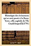 Historique des événemens qui se sont passés à la Basse-Terre, ville capitale de l'île Guadeloupe: depuis la révolution