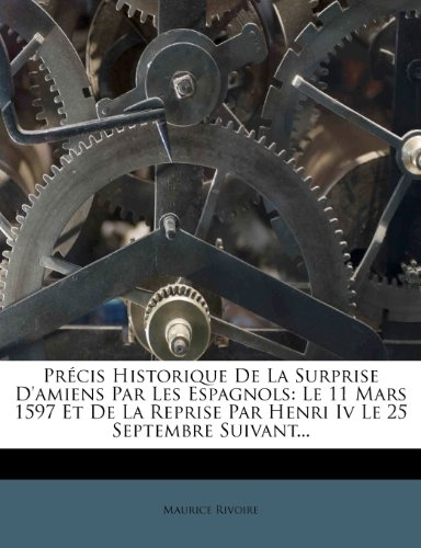 Précis Historique De La Surprise D'amiens Par Les Espagnols: Le 11 Mars 1597 Et De La Reprise Par Henri Iv Le 25 Septembre Suivant...