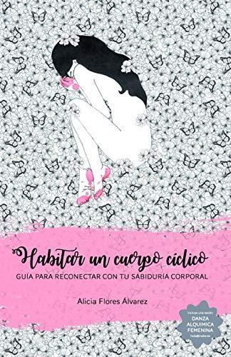 Habitar un cuerpo cíclico: Guía para reconectar con tu sabiduría corporal por Alicia Flores Álvarez