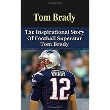 Tom Brady: The Inspirational Story of Football Superstar Tom Brady (Tom Brady Unauthorized Biography, New England Patriots, Michigan, NFL Books)