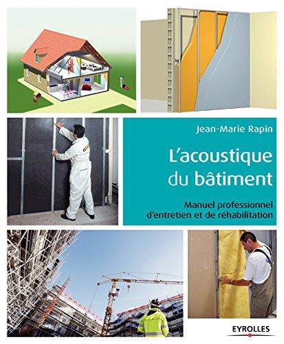 L'acoustique du bâtiment : manuel professionnel d'entretien et de réhabilitation / Jean-Marie Rapin.- Paris : Eyrolles , DL 2017, cop. 2017