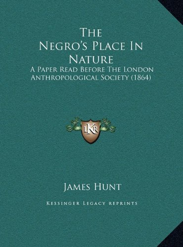 The Negro's Place in Nature the Negro's Place in Nature: A Paper Read Before the London Anthropological Society (1864a Paper Read Before the London Anthropological Society (1864) )