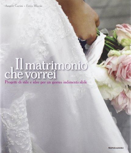 Il matrimonio che vorrei. Progetti di stile e idee per un giorno indimenticabile. Ediz. illustrata