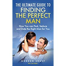 The Ultimate Guide to Finding the Perfect Man - How You can Find, Seduce and Date the Right Man for You