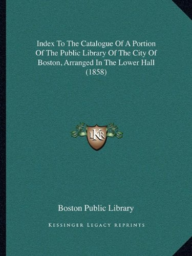 Index to the Catalogue of a Portion of the Public Library of the City of Boston, Arranged in the Lower Hall (1858)