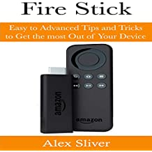 Fire Stick: Easy to Advanced Tips and Tricks to Get the Most out of Your Device