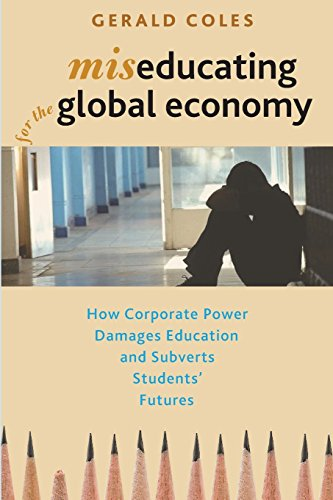 Miseducating for the Global Economy: How Corporate Power Damages Education and Subverts Students