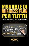 MANUALE DI BUSINESS PLAN PER TUTTI! Guida Operativa per Principianti (HOW2 Edizioni Vol. 95)