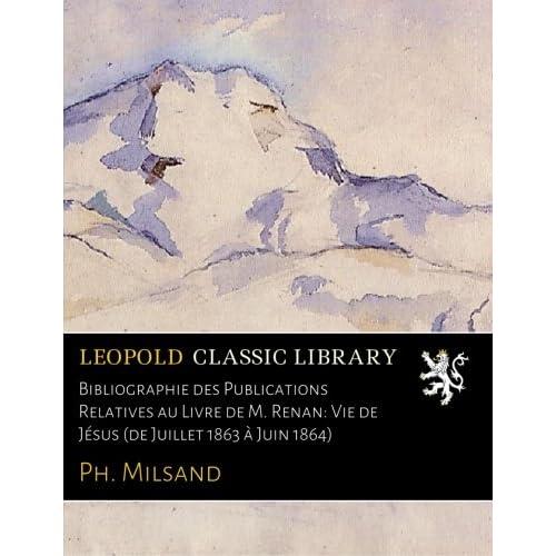 Bibliographie des Publications Relatives au Livre de M. Renan: Vie de Jésus (de Juillet 1863 à Juin 1864)