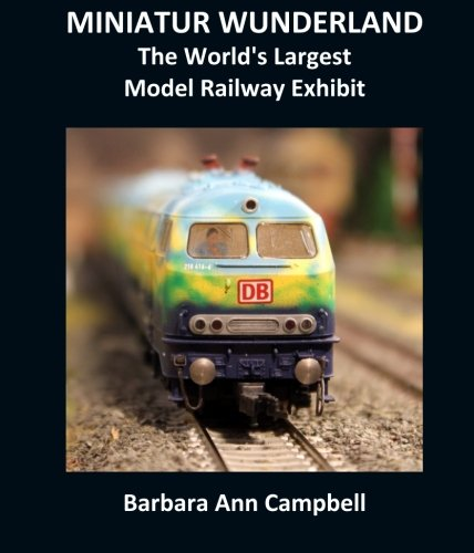 MINIATUR WUNDERLAND : The World's Largest Model Railway Exhibit por Barbara Ann Campbell
