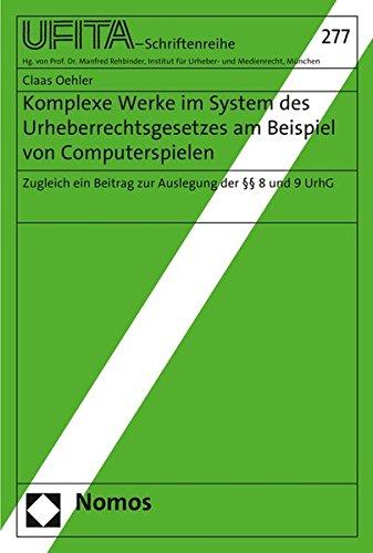 Komplexe Werke im System des Urheberrechtsgesetzes am Beispiel von Computerspielen: Zugleich ein Beitrag zur Auslegung der §§ 8 und 9 UrhG ... Fur Urheber- Und Medienrecht, Band 277)