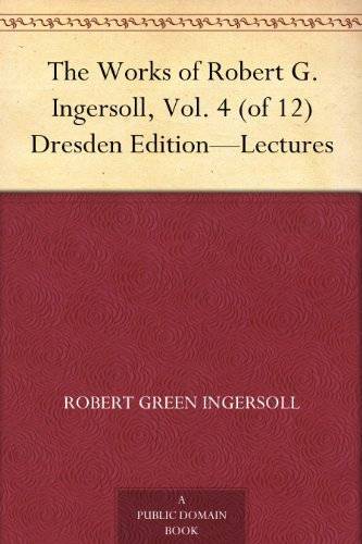 The Works of Robert G. Ingersoll, Vol. 4 (of 12) Dresden Edition-Lectures (English Edition)