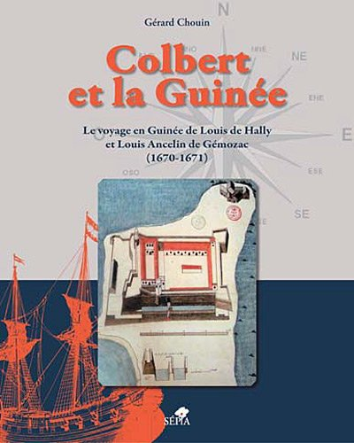 Colbert et la Guinée : Le voyage en Guinée de Louis de Hally et Louis Ancelin de Gémozac (1670-1671) par Gérard Chouin