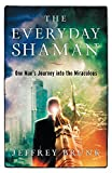 The Everyday Shaman: One Man's Journey into the Miraculous