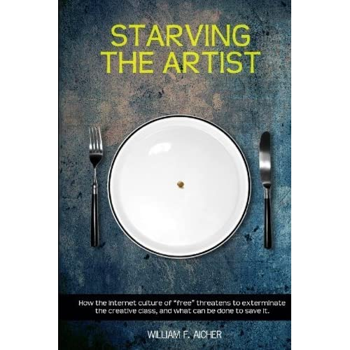 Starving the Artist: How the Internet Culture of 'Free' Threatens to Exterminate the Creative Class, and What Can Be Done to Save It by William F. Aicher (2010-04-29)