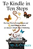 To Kindle in Ten Steps: The Easy Way to Format, Create and Self-Publish an eBook on Amazon's Kindle Direct Publishing