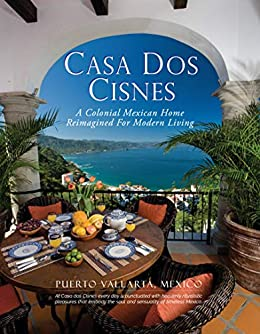 Casa Dos Cisnes - A Colonial Mexican Home Reimagined For Modern Living (English Edition) de [Arnell, Scott, Arnell, Cathryn]