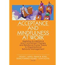 Acceptance and Mindfulness at Work: Applying Acceptance and Commitment Therapy and Relational Frame Theory to Organizational Behavior Management by Steven C. Hayes (Editor) ?€? Visit Amazon's Steven C. Hayes Page search results for this author Steven C. Hayes (Editor), Frank W. Bond (Editor), Dermot Barnes-Holmes (Editor), (26-Dec-2006) Paperback