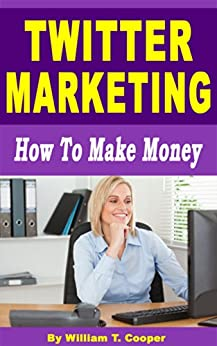 Twitter Marketing: How to Make Money (Learn from a Seasoned Internet Marketing Veteran) by [Cooper, William T.]