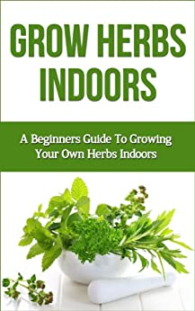 Grow Herbs Indoors: A Beginners Guide To Growing Your Own Herbs Indoors (beginners guide to indoor herbs, how to grow indoor herbs, indoor herb gardening, ... grow basil, beginners) (English Edition) par [Cooper, Stuart]