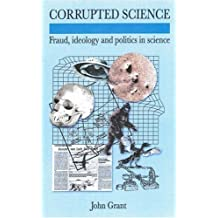 Corrupted Science: Fraud, Ideology and Politics in Science by John Grant (2007-11-01)