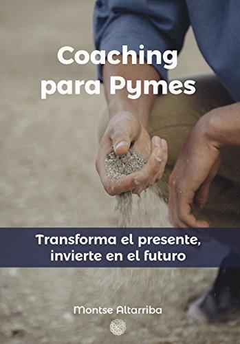 Coaching para Pymes: Transforma el presente, invierte en el futuro por Montse Altarriba