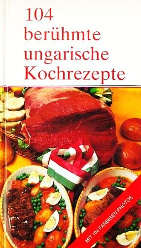 Preisvergleich Produktbild 104 berühmte ungarische Kochrezepte - Mit 104 farbigen Photos (Internationale Delikatessen)