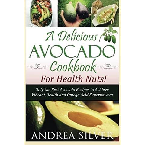 A Delicious Avocado Cookbook for Health Nuts!: Only the Best Avocado Recipes to Achieve Vibrant Health and Omega Acid Superpowers: Volume 1 (The Health Nut Recipe Collection)