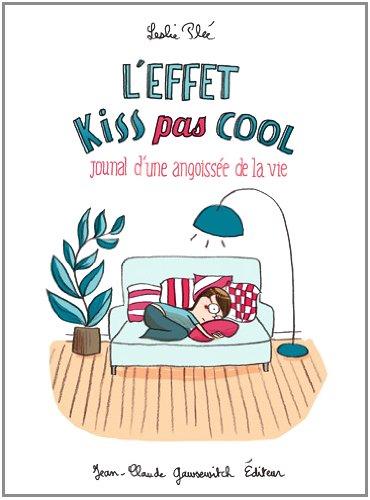 L'effet kiss pas cool : Journal d'une angoissée de la vie