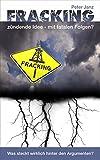 Fracking - zündende Idee mit fatalen Folgen?: Was steckt wirklich hinter den Argumenten? (Fracking, Grundwasser, Trinkwasser in Gefahr 1)