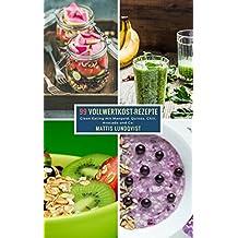 99 Vollwertkost-Rezepte: Clean Eating mit Mangold, Quinoa, Chili, Avocado und Co. (German Edition)