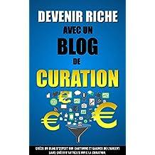 Devenir Riche Avec Un Blog De Curation: Créer Un Blog D'Expert Qui Cartonne Et Gagner De L'Argent Sans Créer D'Articles Avec La Curation.