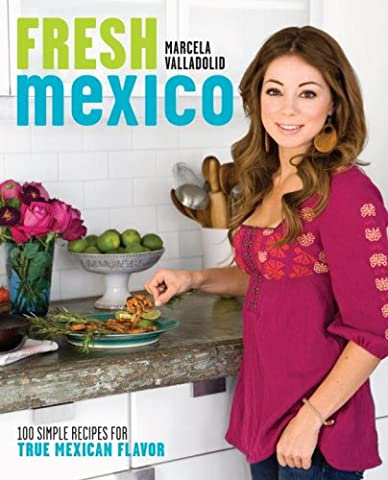 Fresh Mexico: 100 Simple Recipes for True Mexican