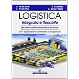 Logistica integrata e flessibile. Per i sistemi produttivi dell'industria e del terziario. Con applicazioni numeriche e progettuali