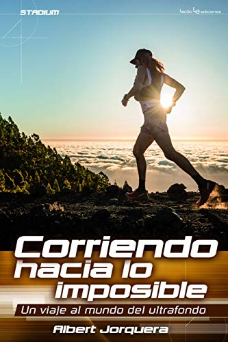 Corriendo Hacia Lo Imposible. Un Viaje Al Mundo Del Ulttrafondo (Stadium) por Albert Jorquera Mestres