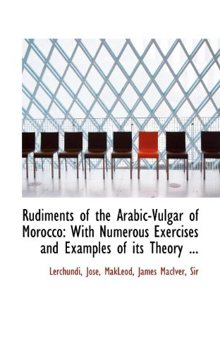 Rudiments of the Arabic-Vulgar of Morocco: With Numerous Exercises and Examples of its Theory ...