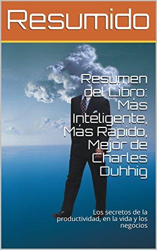 Resumen del Libro: Más Inteligente, Más Rápido, Mejor de Charles Duhhig: Los secretos de la productividad, en la vida y los negocios por Resumido