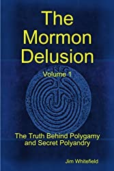 The Mormon Delusion: The Truth Behind Polygamy and Secret Polyandry (Volume 1) by Jim Whitefield (2012-10-09)